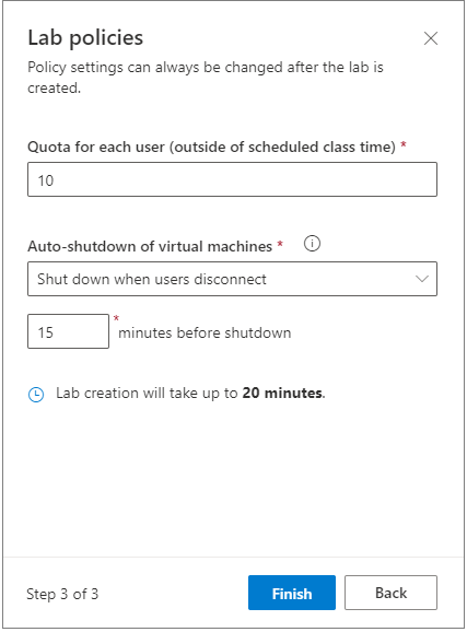 Lab policies  Policy settings can always be changed after the lab is  created.  Quota for each user (outside of scheduled class time) *  x  10  Auto-shutdown of virtual machines *  Shut down when users disconnect  o  15  minutes before shutdown  @ Lab creation will take up to 20 minutes.  Step 3 of 3  Finish  Back